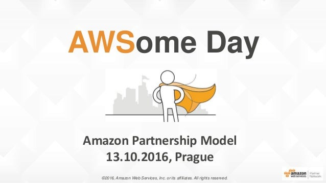 Amazon Partnership Model 13.10.2016, Prague AWSome Day ©2016, Amazon Web Services, Inc. or its affiliates. All rights rese...