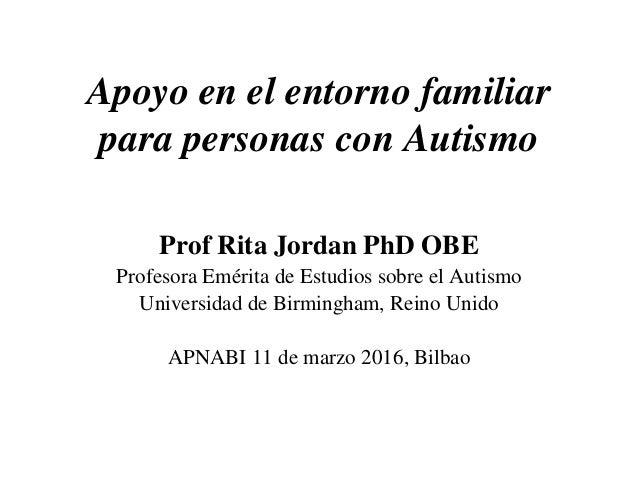 Apoyo en el entorno familiar para personas con Autismo Prof Rita Jordan PhD OBE Profesora Emérita de Estudios sobre el Aut...