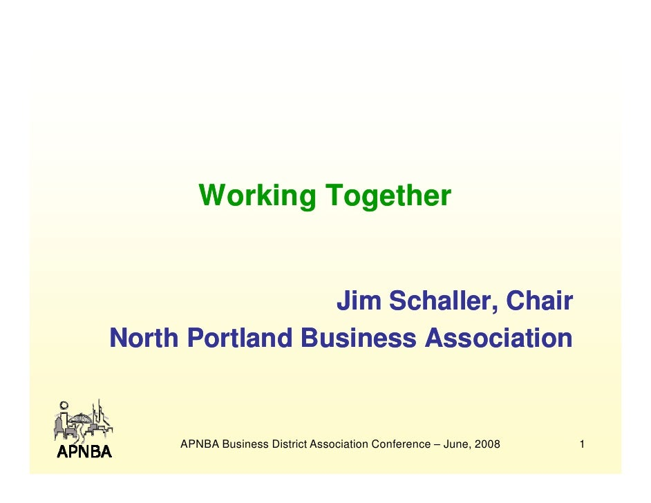 Working Together                    Jim Schaller, Chair North Portland Business Association        APNBA Business District...