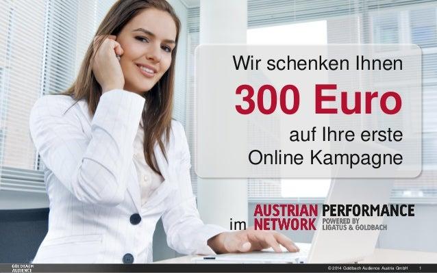 © 2014 Goldbach Audience Austria GmbH 1 Wir schenken Ihnen 300 Euro auf Ihre erste Online Kampagne im