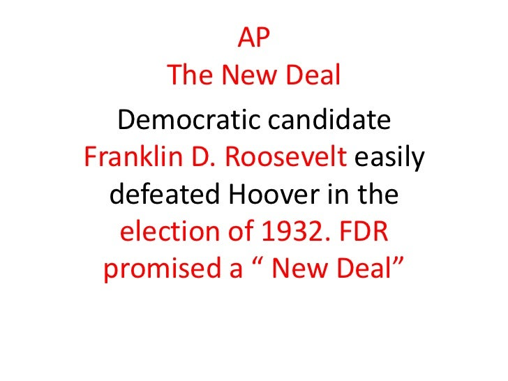 AP       The New Deal   Democratic candidateFranklin D. Roosevelt easily  defeated Hoover in the   election of 1932. FDR  ...