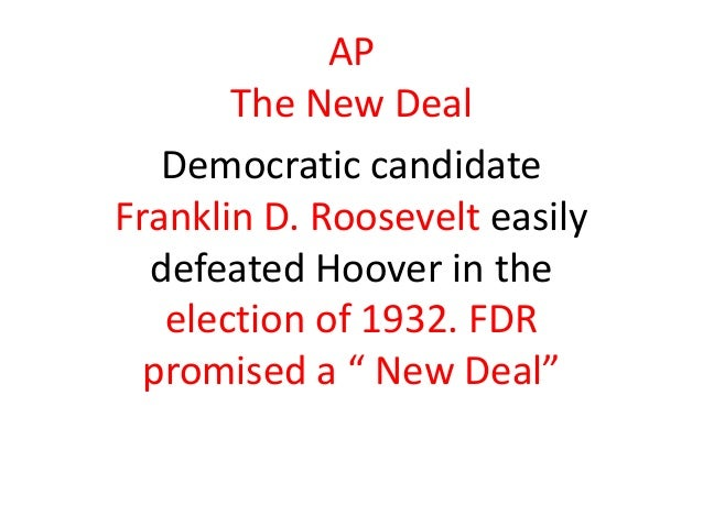 AP The New Deal Democratic candidate Franklin D. Roosevelt easily defeated Hoover in the election of 1932. FDR promised a ...