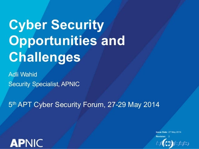 Issue Date: Revision: Cyber Security Opportunities and Challenges Adli Wahid Security Specialist, APNIC 5th APT Cyber Secu...