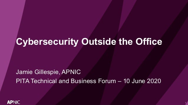 1 Cybersecurity Outside the Office Jamie Gillespie, APNIC PITA Technical and Business Forum – 10 June 2020