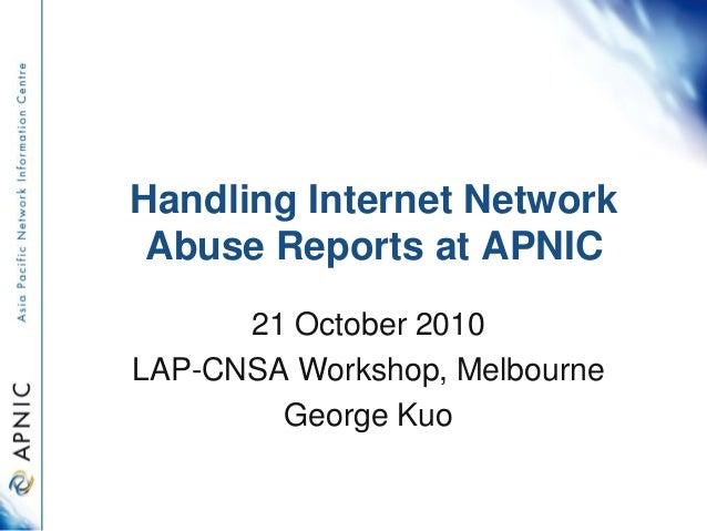 Handling Internet Network Abuse Reports at APNIC 21 October 2010 LAP-CNSA Workshop, Melbourne George Kuo