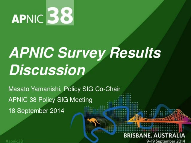 APNIC Survey Results  Discussion  Masato Yamanishi, Policy SIG Co-Chair  APNIC 38 Policy SIG Meeting  18 September 2014