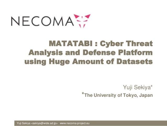 Yuji Sekiya <sekiya@wide.ad.jp> www.necoma-project.eu MATATABI : Cyber Threat Analysis and Defense Platform using Huge Amo...