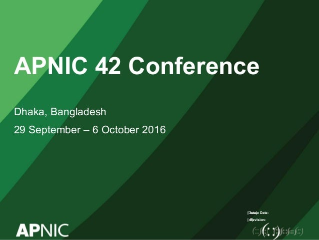 Issue Date: Revision: APNIC 42 Conference Dhaka, Bangladesh 29 September – 6 October 2016 [Date] [xx]