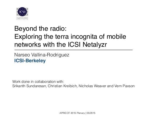 APRICOT 2015 Plenary | 03/2015 Narseo Vallina-Rodriguez ICSI-Berkeley Beyond the radio: ! Exploring the terra incognita of...