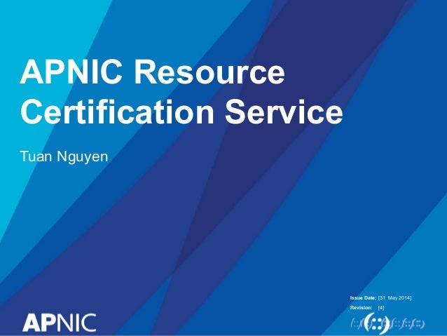 Issue Date: Revision: APNIC Resource Certification Service Tuan Nguyen [31 May 2014] [4]