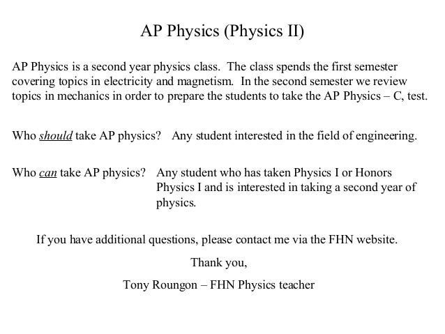 AP Physics (Physics II) AP Physics is a second year physics class. The class spends the first semester covering topics in ...