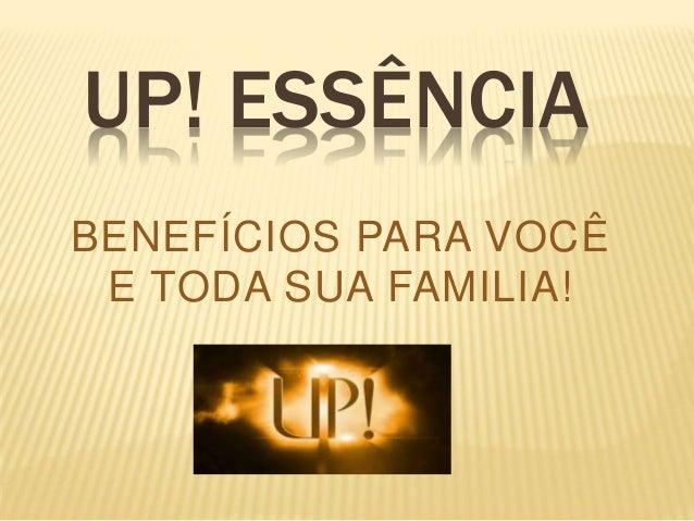 UP! ESSÊNCIA  BENEFÍCIOS PARA VOCÊ  E TODA SUA FAMILIA!