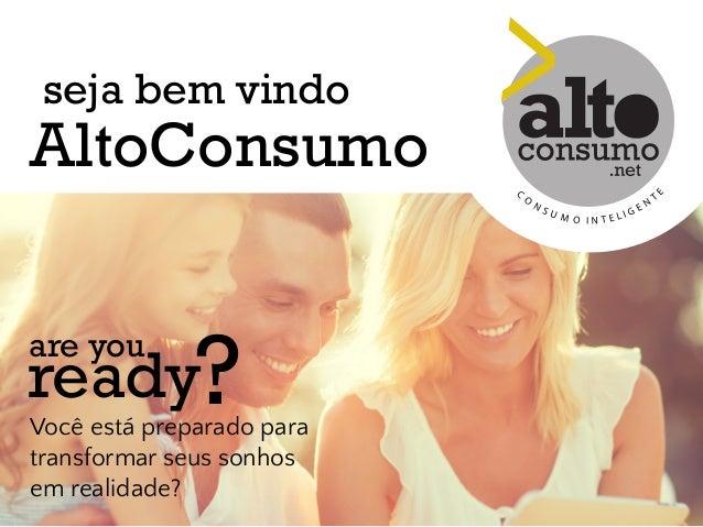 seja bem vindo  AltoConsumo  are you ready?  Você está preparado para  transformar seus sonhos  em realidade?