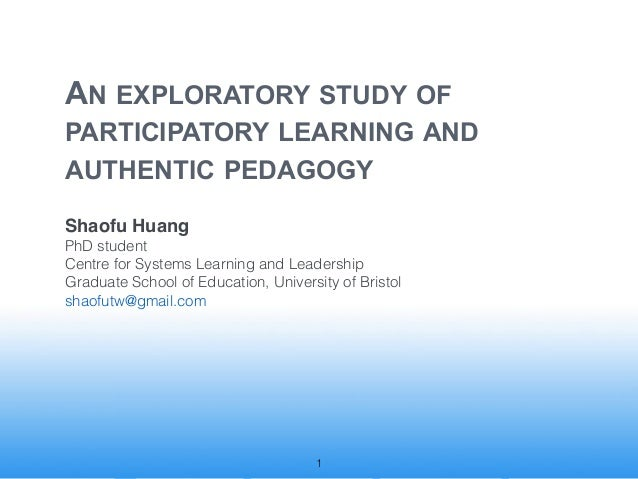AN EXPLORATORY STUDY OF !PARTICIPATORY LEARNING AND                              !AUTHENTIC PEDAGOGYShaofu HuangPhD studen...