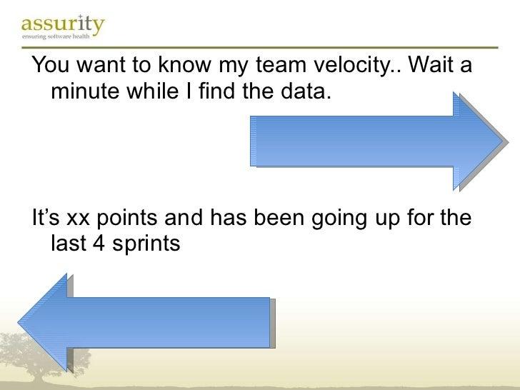 <ul><li>You want to know my team velocity.. Wait a minute while I find the data. </li></ul><ul><li>It's xx points and has ...