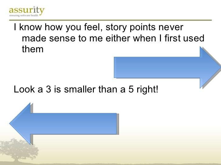 <ul><li>I know how you feel, story points never made sense to me either when I first used them </li></ul><ul><li>Look a 3 ...
