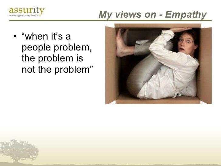 """My views on - Empathy <ul><li>"""" when it's a people problem, the problem is not the problem"""" </li></ul>"""