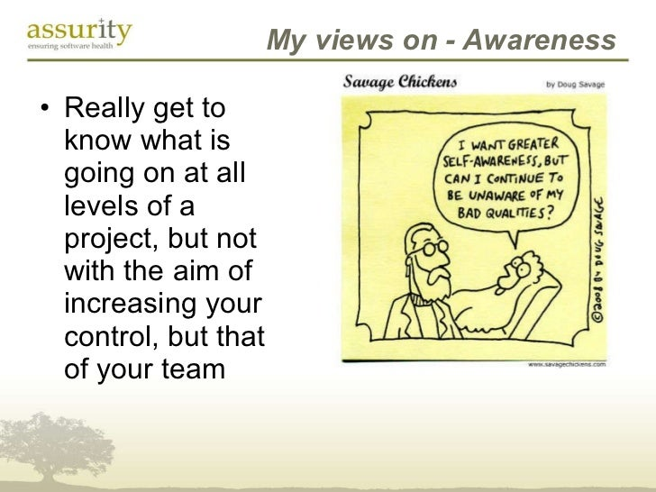 My views on - Awareness <ul><li>Really get to know what is going on at all levels of a project, but not with the aim of in...