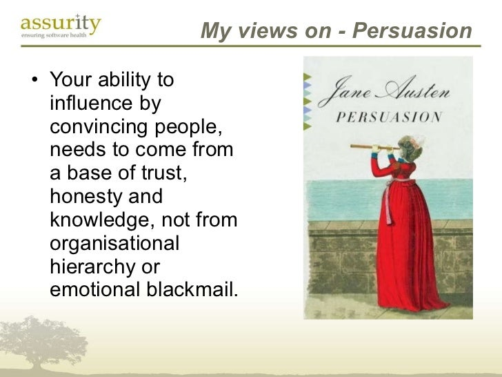 My views on - Persuasion <ul><li>Your ability to influence by convincing people, needs to come from a base of trust, hones...