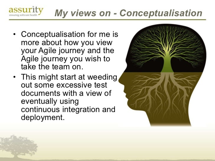 My views on - Conceptualisation <ul><li>Conceptualisation for me is more about how you view your Agile journey and the Agi...