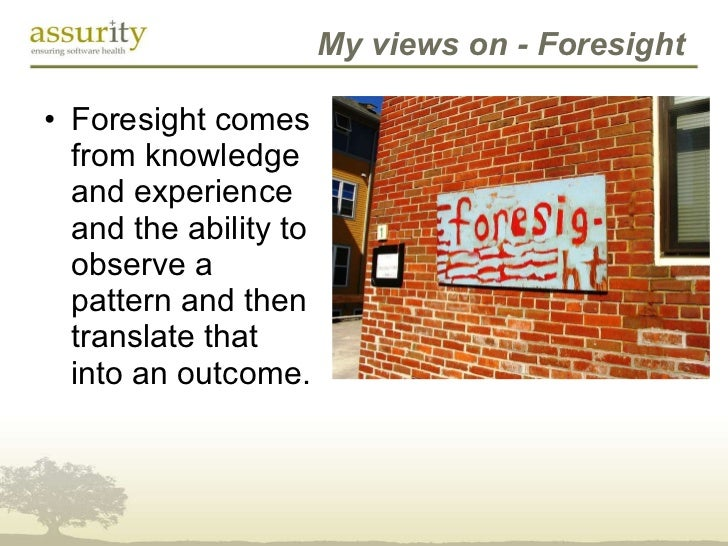 My views on - Foresight <ul><li>Foresight comes from knowledge and experience and the ability to observe a pattern and the...