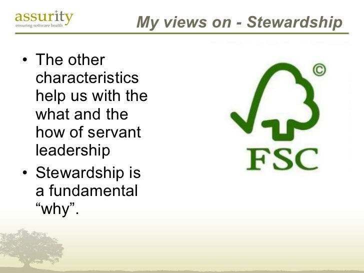 My views on - Stewardship <ul><li>The other characteristics help us with the what and the how of servant leadership </li><...