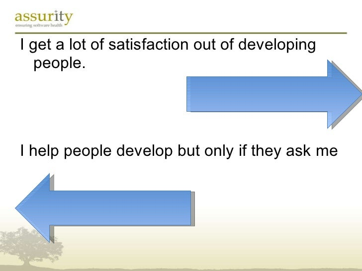 <ul><li>I get a lot of satisfaction out of developing people. </li></ul><ul><li>I help people develop but only if they ask...