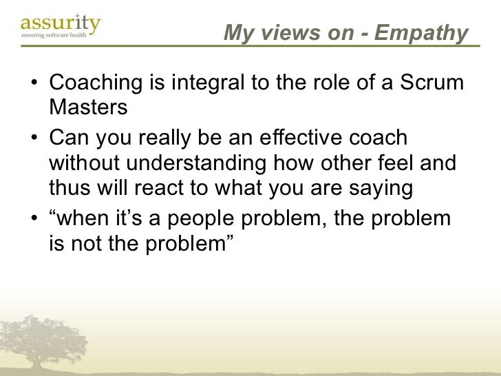 My views on - Empathy <ul><li>Coaching is integral to the role of a Scrum Masters </li></ul><ul><li>Can you really be an e...