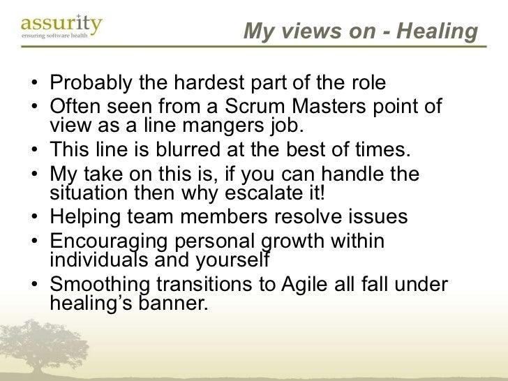 My views on - Healing <ul><li>Probably the hardest part of the role </li></ul><ul><li>Often seen from a Scrum Masters poin...