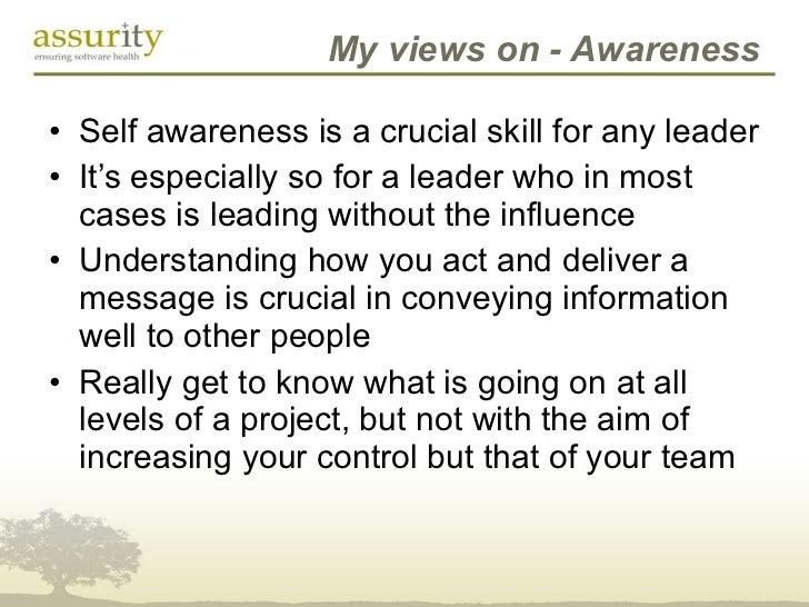 My views on - Awareness <ul><li>Self awareness is a crucial skill for any leader </li></ul><ul><li>It's especially so for ...