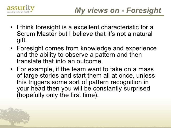 My views on - Foresight <ul><li>I think foresight is a excellent characteristic for a Scrum Master but I believe that it's...
