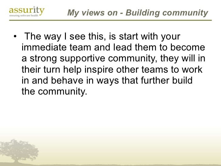 My views on - Building community <ul><li> The way I see this, is start with your immediate team and lead them to become a...