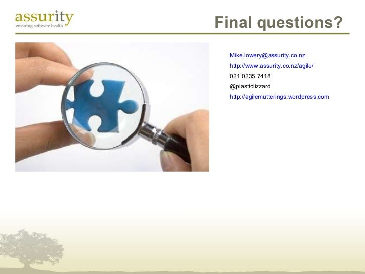 Final questions? [email_address] http://www.assurity.co.nz/agile/ 021 0235 7418 @plasticlizzard http://agilemutterings.wor...