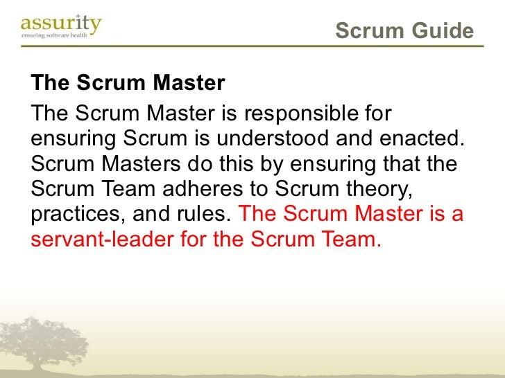 Scrum Guide <ul><li>The Scrum Master </li></ul><ul><li>The Scrum Master is responsible for ensuring Scrum is understood an...