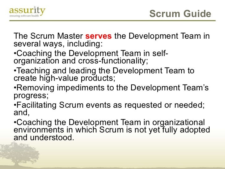 Scrum Guide <ul><li>The Scrum Master  serves  the Development Team in several ways, including:  </li></ul><ul><li>Coaching...