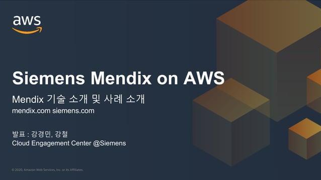 © 2020, Amazon Web Services, Inc. or its Affiliates. 발표 : 강경민, 강철 Cloud Engagement Center @Siemens Siemens Mendix on AWS M...