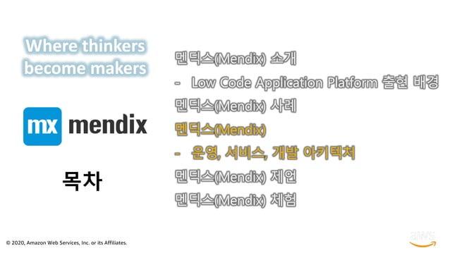 © 2020, Amazon Web Services, Inc. or its Affiliates. 목차 멘딕스(Mendix) 소개 - Low Code Application Platform 출현 배경 멘딕스(Mendix) 사...