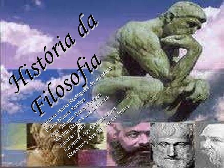 História da Filosofia Tatiana Maria Rodrigues de Almeida Fábio Moura Santos Ana Cláudia Serra Passos  Mônica Regina Luz Ba...