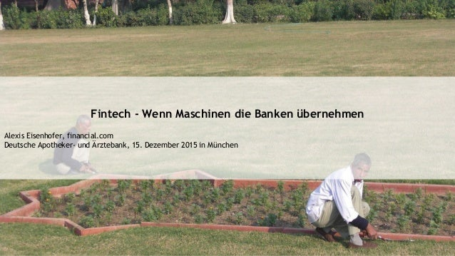 Fintech - Wenn Maschinen die Banken übernehmen Alexis Eisenhofer, financial.com Deutsche Apotheker- und Ärztebank, 15. Dez...