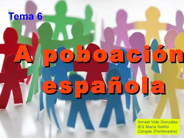 A poboación  española Tema 6 Ismael Vide González IES María Soliño Cangas (Pontevedra)