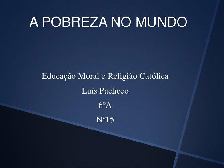 A POBREZA NO MUNDO Educação Moral e Religião Católica           Luís Pacheco                6ºA               Nº15