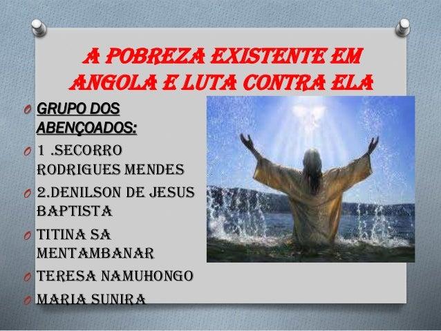 A pobreza existente em Angola e luta contra ela O GRUPO DOS ABENÇOADOS: O 1 .Secorro Rodrigues Mendes O 2.Denilson de Jesu...