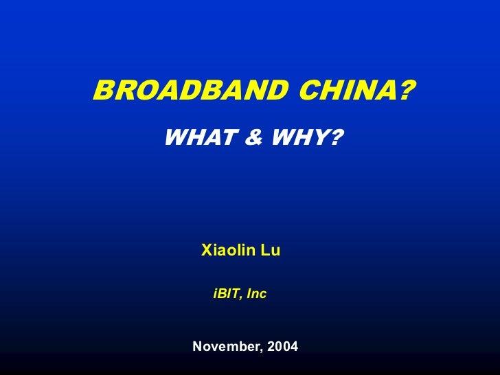 BROADBAND CHINA?   WHAT & WHY?      Xiaolin Lu       iBIT, Inc     November, 2004