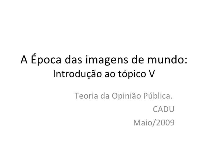 A Época das imagens de mundo:  Introdução ao tópico V Teoria da Opinião Pública.  CADU Maio/2009