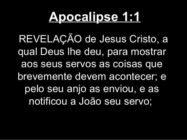 Apocalipse 1:1REVELAÇÃO de Jesus Cristo, aqual Deus lhe deu, para mostrar aos seus servos as coisas quebrevemente devem ac...