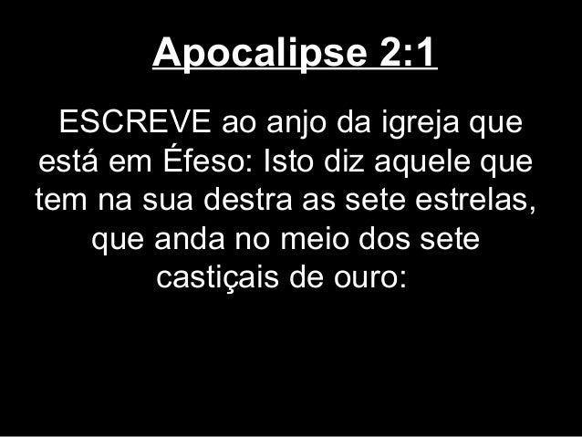 Apocalipse 2:1  ESCREVE ao anjo da igreja queestá em Éfeso: Isto diz aquele quetem na sua destra as sete estrelas,    que ...