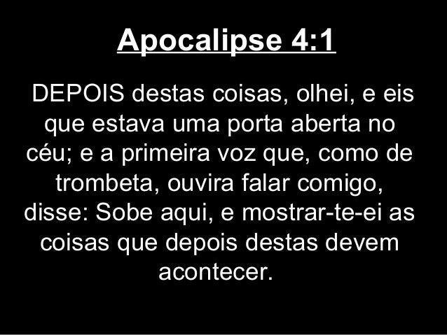 Apocalipse 4:1 DEPOIS destas coisas, olhei, e eis  que estava uma porta aberta nocéu; e a primeira voz que, como de   trom...