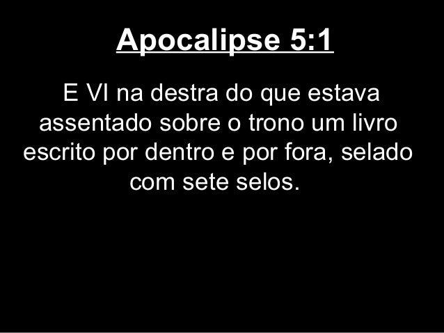Apocalipse 5:1   E VI na destra do que estava assentado sobre o trono um livroescrito por dentro e por fora, selado       ...