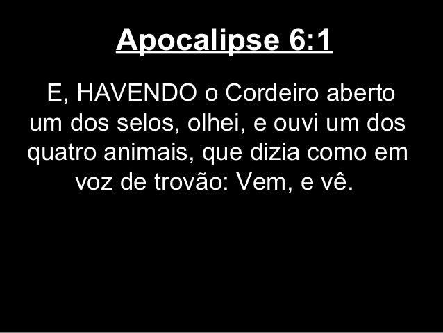 Apocalipse 6:1 E, HAVENDO o Cordeiro abertoum dos selos, olhei, e ouvi um dosquatro animais, que dizia como em    voz de t...