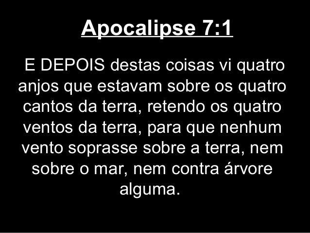 Apocalipse 7:1 E DEPOIS destas coisas vi quatroanjos que estavam sobre os quatrocantos da terra, retendo os quatroventos d...